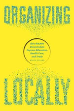Organizing Locally : How the New Decentralists Improve Education, Health Care, and Trade - Bruce Fuller