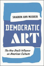 Democratic Art : The New Deal's Influence on American Culture - Sharon Ann Musher