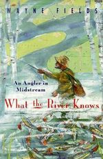 What the River Knows : An Angler in Midstream - Wayne Fields