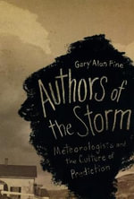 Authors of the Storm : Meteorologists and the Culture of Prediction - Gary Alan Fine
