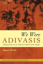We Were Adivasis : Aspiration in an Indian Scheduled Tribe - Megan Moodie