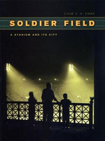 Soldier Field : A Stadium and Its City - Liam T.A. Ford