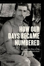 How Our Days Became Numbered : Risk and the Rise of the Statistical Individual - Dan Bouk