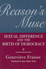 Reason's Muse : Sexual Difference and the Birth of Democracy - Genevieve Fraisse