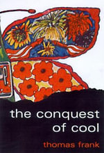 The Conquest of Cool : Business Culture, Counterculture and the Rise of Hip Consumerism - Thomas Frank