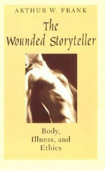 The Wounded Storyteller : Body, Illness and Ethics - Arthur W. Frank