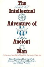 The Intellectual Adventure of Ancient Man : Essay on Speculative Thought in the Ancient Near East - Henri Frankfort