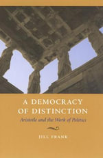 A Democracy of Distinction : Aristotle and the Work of Politics - J. Frank