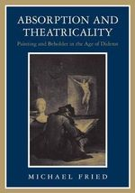 Absorption and Theatricality : Painting and Beholder in the Age of Diderot - Michael Fried