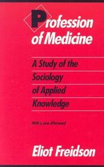 Profession of Medicine : A Study of the Sociology of Applied Knowledge - Eliot Freidson