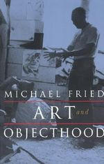 Art and Objecthood : Essays and Reviews - Michael Fried