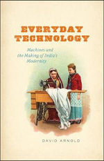 Everyday Technology : Machines and the Making of India's Modernity - David Arnold