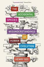 The Accidental Species : Misunderstandings of Human Evolution - Henry Gee