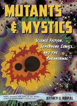 Mutants and Mystics : Science Fiction, Superhero Comics, and the Paranormal - Jeffrey J. Kripal