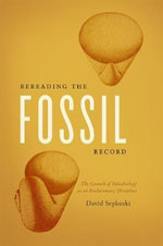 Rereading the Fossil Record : The Growth of Paleobiology as an Evolutionary Discipline - David Sepkoski