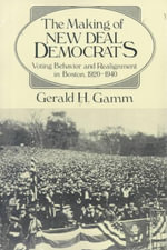 The Making of the New Deal Democrats : Voting Behaviour and Realignment in Boston, 1920-40 - Gerald H. Gamm