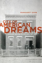City of American Dreams : A History of Home Ownership and Housing Reform in Chicago, 1871-1919 - Margaret Garb