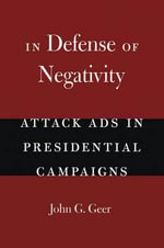 In Defense of Negativity : Attack Ads in Presidential Campaigns - John G. Geer