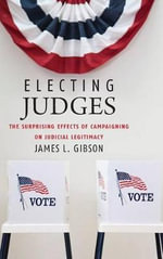 Electing Judges : The Surprising Effects of Campaigning on Judicial Legitimacy - James L. Gibson
