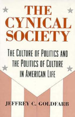 The Cynical Society : Culture of Politics and the Politics of Culture in American Life - Jeffrey C. Goldfarb