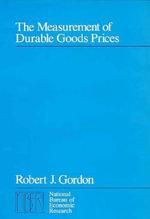 The Measurement of Durable Goods Prices : National Bureau of Economic Research Monographs - Robert J. Gordon