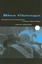 Blue Chicago : The Search for Authenticity in Urban Blues Clubs - David Grazian