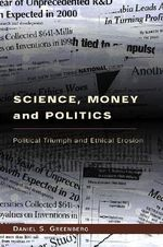 Science, Money and Politics : Political Triumph and Ethical Erosion - Daniel S. Greenberg