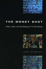 The Money Shot : Trash, Class and the Making of TV Talk Shows - Laura Grindstaff
