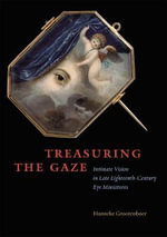Treasuring the Gaze : Intimate Vision in Late Eighteenth-century Eye Miniatures - Hanneke Grootenboer