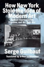 How New York Stole the Idea of Modern Art : Abstract Expressionism, Freedom and the Cold War - Serge Guilbaut