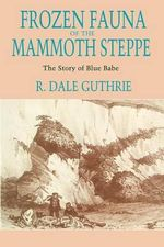 Frozen Fauna of the Mammoth Steppe : The Story of Blue Babe - R.Dale Guthrie