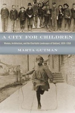 A City for Children : Women, Architecture, and the Charitable Landscapes of Oakland, 1850-1950 - Marta Gutman