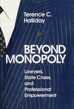 Beyond Monopoly : Lawyers, State Crises, and Professional Empowerment - Terence C. Halliday