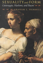 Sexuality and Form : Caravaggio, Marlowe and Bacon - Graham L. Hammill