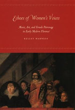 Echoes of Women's Voices : Music, Art, and Female Patronage in Early Modern Florence - Kelley Harness