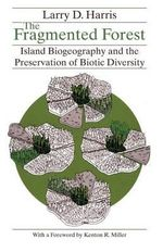 The Fragmented Forest : Island Biogeography Theory and the Preservation of Biotic Diversity - Larry D. Harris