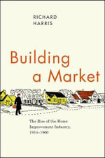 Building a Market : The Rise of the Home Improvement Industry, 1914-1960 - Richard Harris