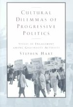 Cultural Dilemmas of Progressive Politics : Styles of Engagement Among Grassroots Activists - Stephen Hart