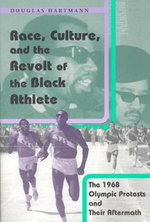 Race, Culture and the Revolt of the Black Athlete : The 1968 Olympic Protests and Their Aftermath - Douglas Hartmann