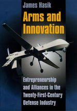 Arms and Innovation : Entrepreneurship and Alliances in the Twenty-First Century Defense Industry - James Hasik