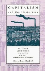 Capitalism and the Historians : Essays by T.S.Ashton, L.M.Hacker, W.H.Hutt, B.De Jouvenel