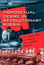Homosexual Desire in Revolutionary Russia : The Regulation of Sexual and Gender Dissent - Dan Healey
