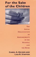 For the Sake of Children : The Social Organization of Responsibility in the Hospital and the Home - Carol Heimer