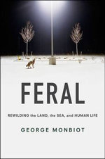 Feral : Rewilding the Land, the Sea, and Human Life - George Monbiot