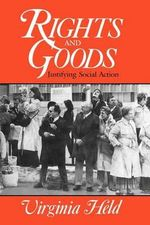 Rights and Goods : Justifying Social Action - Virginia Held