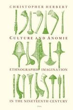 Culture and Anomie : Ethnographic Imagination in the Nineteenth Century - Christopher Herbert