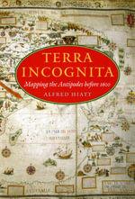 Terra Incognita : Mapping the Antipodes Before 1600 - Alfred Hiatt