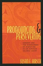 Pronouncing and Persevering : Gender and the Discourses of Disputing in an African Islamic Court - Susan Hirsch