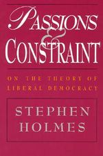 Passions and Constraint : On the Theory of Liberal Democracy - Stephen Holmes
