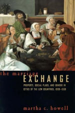 The Marriage Exchange : Property, Social Place, and Gender in the Cities of the Low Countries, 1300-1550 - Martha C. Howell